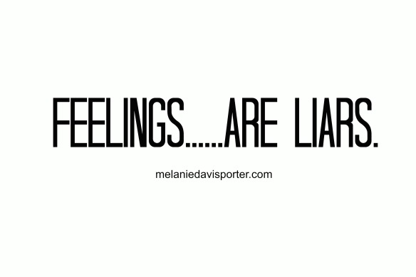 feelings are liars