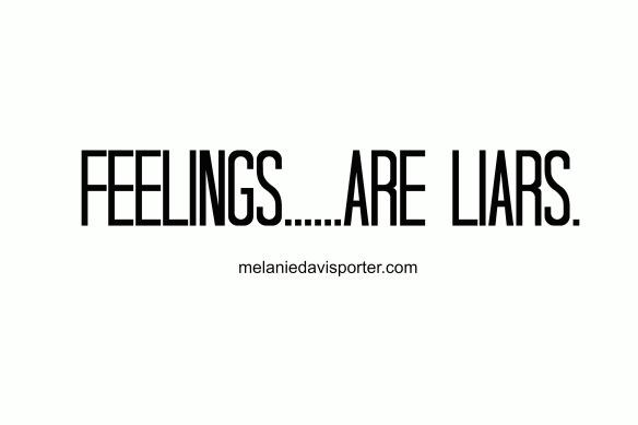 feelings are liars
