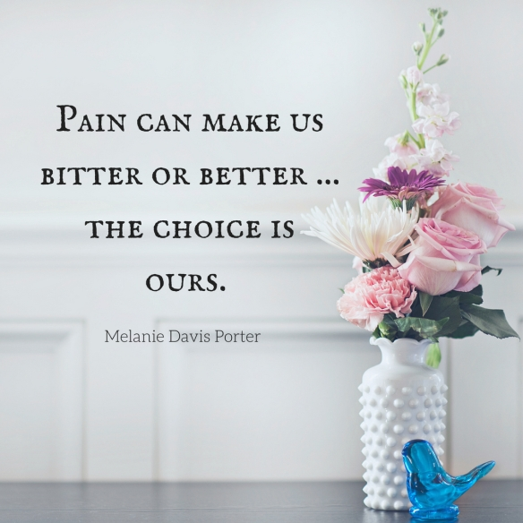 Pain can make us better or bitter ... the choice is ours.